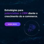 Estratégias para potencializar o CRM diante o crescimento do e-commerce